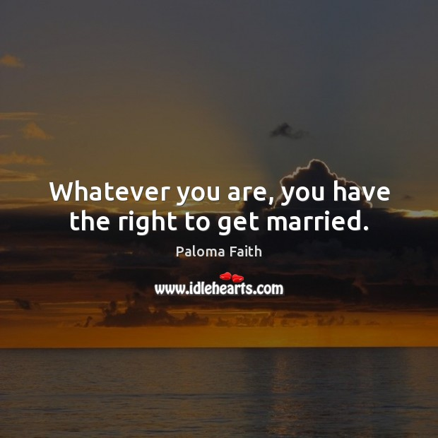 Whatever you are, you have the right to get married. Paloma Faith Picture Quote