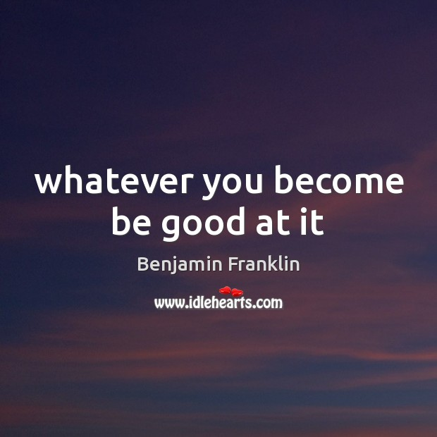 Whatever you become be good at it Image