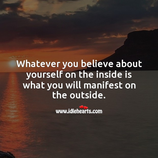 Whatever you believe about yourself on the inside is what you will manifest on the outside. Spiritual Love Quotes Image