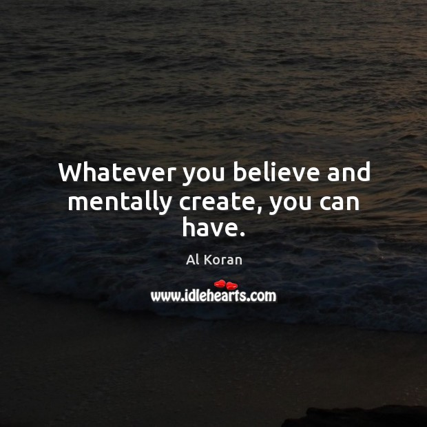 Image, Whatever you believe and mentally create, you can have.