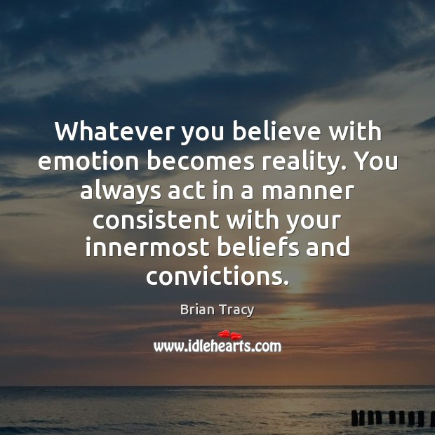 Whatever you believe with emotion becomes reality. You always act in a Image