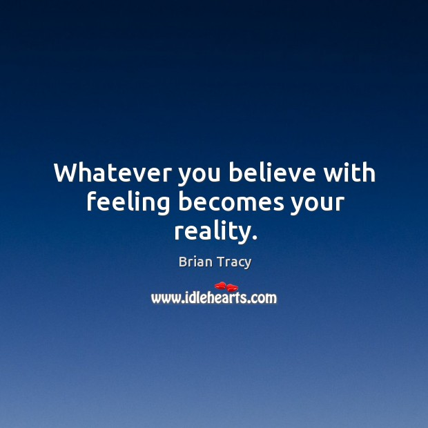Whatever you believe with feeling becomes your reality. Image