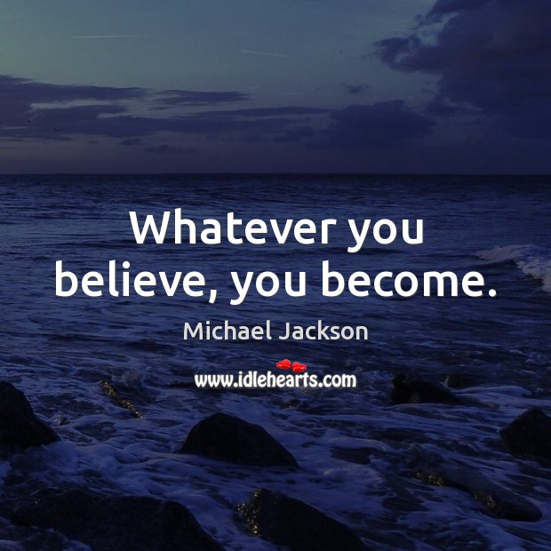 Image, Whatever you believe, you become.