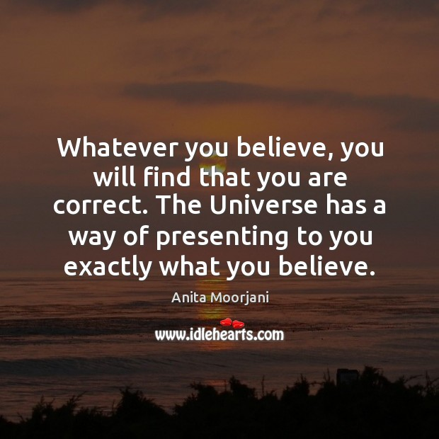 Image, Whatever you believe, you will find that you are correct. The Universe