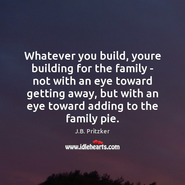 Image, Whatever you build, youre building for the family – not with an