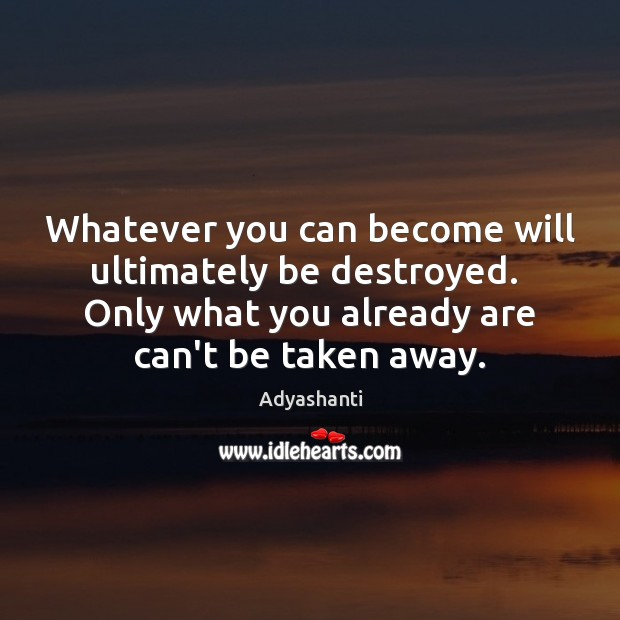 Whatever you can become will ultimately be destroyed.  Only what you already Image