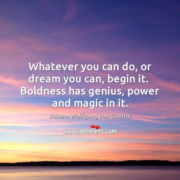 Whatever you can do, or dream you can, begin it.  Boldness has Johann Wolfgang von Goethe Picture Quote