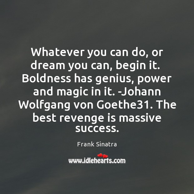 Whatever you can do, or dream you can, begin it.  Boldness has Frank Sinatra Picture Quote