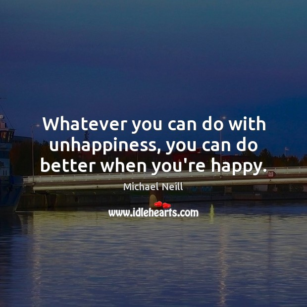 Whatever you can do with unhappiness, you can do better when you're happy. Image