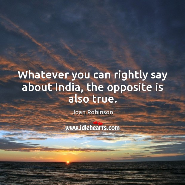Whatever you can rightly say about India, the opposite is also true. Joan Robinson Picture Quote