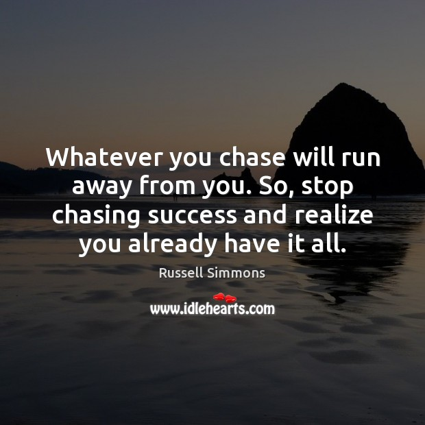 Whatever you chase will run away from you. So, stop chasing success Russell Simmons Picture Quote