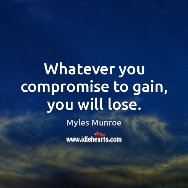 Whatever you compromise to gain, you will lose. Myles Munroe Picture Quote