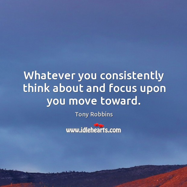 Whatever you consistently think about and focus upon you move toward. Image