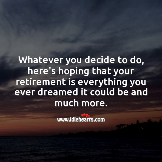 Whatever you decide to do, here's hoping that your retirement is everything you ever dreamed Retirement Quotes Image