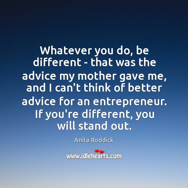 Whatever you do, be different – that was the advice my mother Image