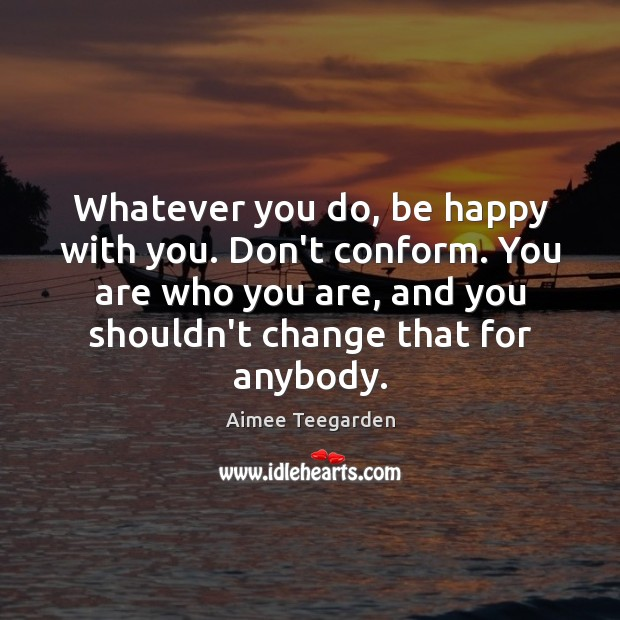 Image, Whatever you do, be happy with you. Don't conform. You are who