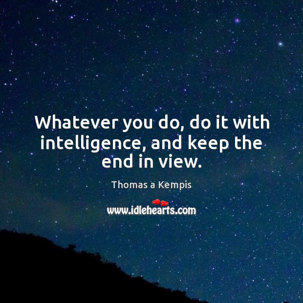 Whatever you do, do it with intelligence, and keep the end in view. Thomas a Kempis Picture Quote