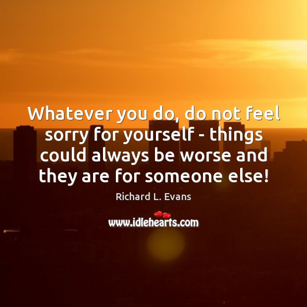Whatever you do, do not feel sorry for yourself – things could Richard L. Evans Picture Quote
