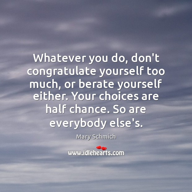 Whatever you do, don't congratulate yourself too much, or berate yourself either. Image