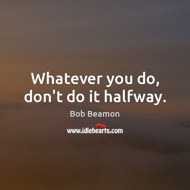Image, Whatever you do, don't do it halfway.