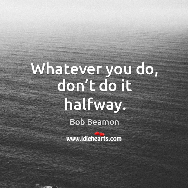 Whatever you do, don't do it halfway. Image