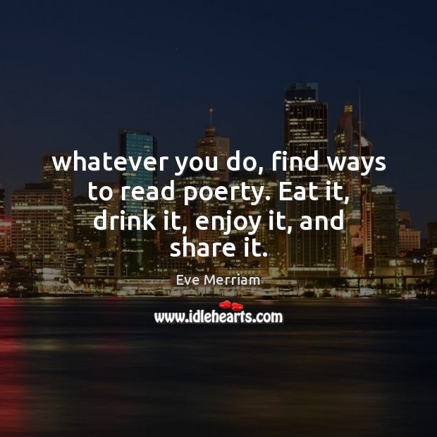 Whatever you do, find ways to read poerty. Eat it, drink it, enjoy it, and share it. Image