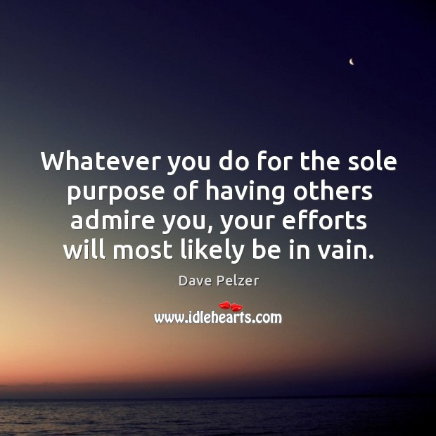 Whatever you do for the sole purpose of having others admire you, your efforts will most likely be in vain. Dave Pelzer Picture Quote