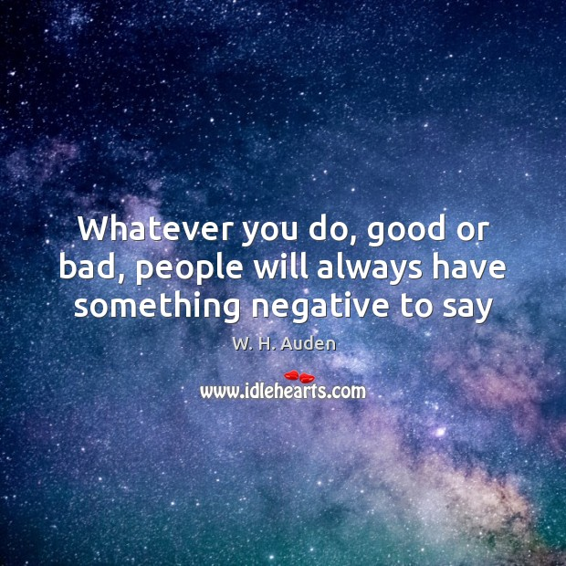 Whatever you do, good or bad, people will always have something negative to say Image