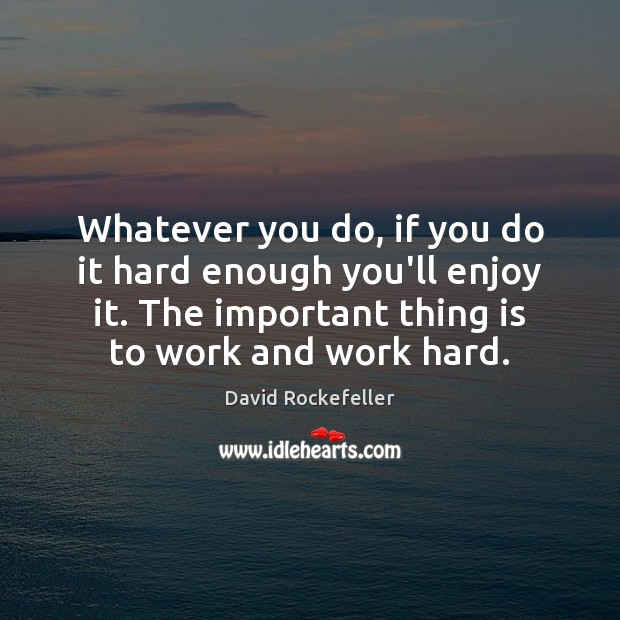 Image, Whatever you do, if you do it hard enough you'll enjoy it.