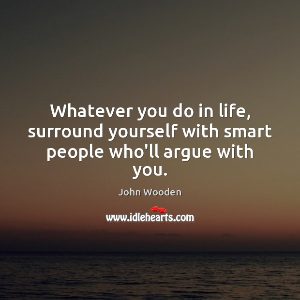 Whatever you do in life, surround yourself with smart people who'll argue with you. John Wooden Picture Quote