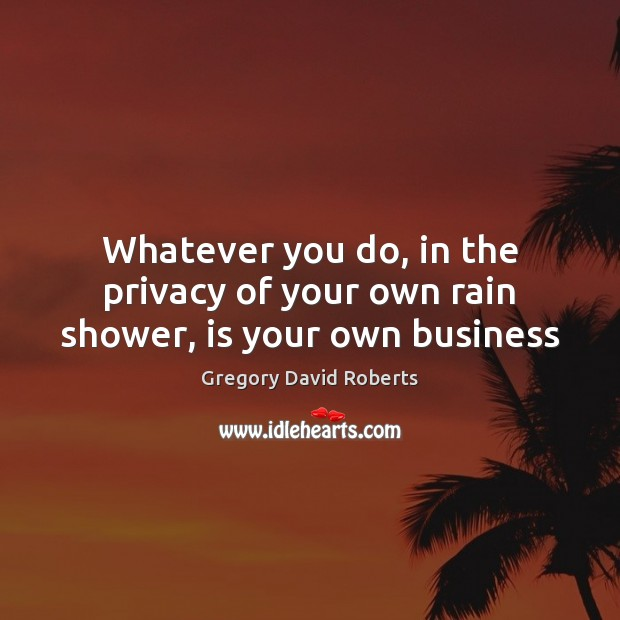 Whatever you do, in the privacy of your own rain shower, is your own business Gregory David Roberts Picture Quote
