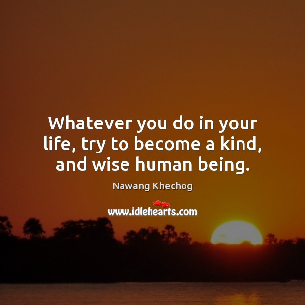 Whatever you do in your life, try to become a kind, and wise human being. Nawang Khechog Picture Quote