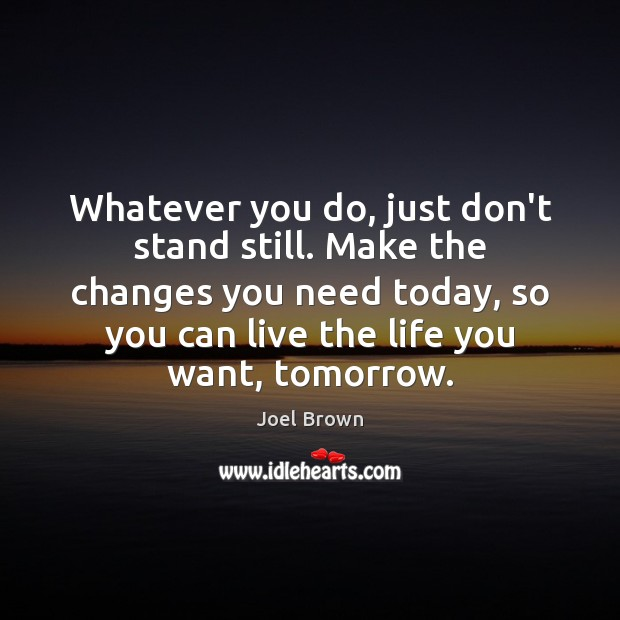 Image, Whatever you do, just don't stand still. Make the changes you need