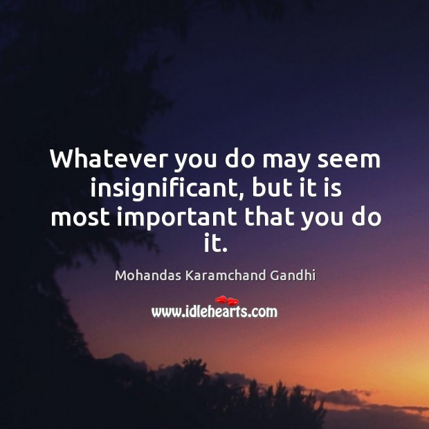 Whatever you do may seem insignificant, but it is most important that you do it. Image