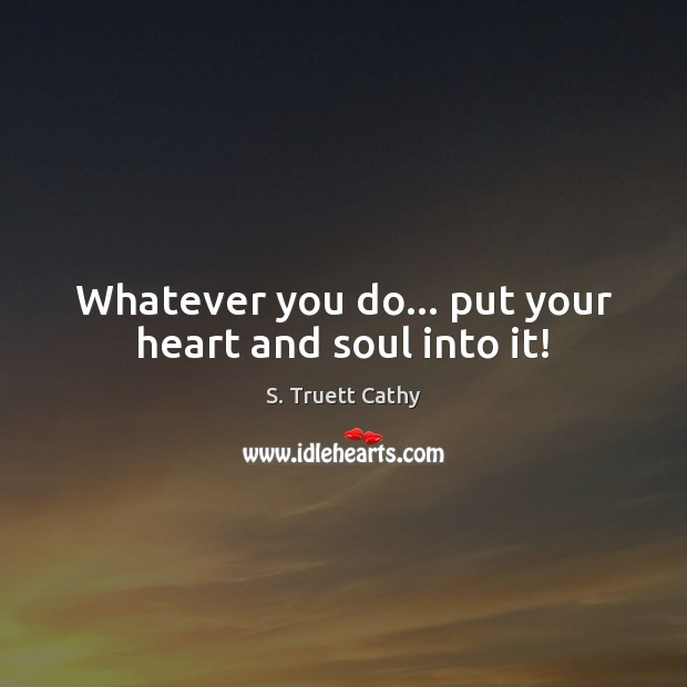 Whatever you do… put your heart and soul into it! Image