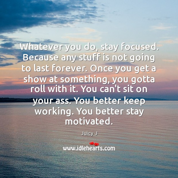 Whatever you do, stay focused. Because any stuff is not going to Image