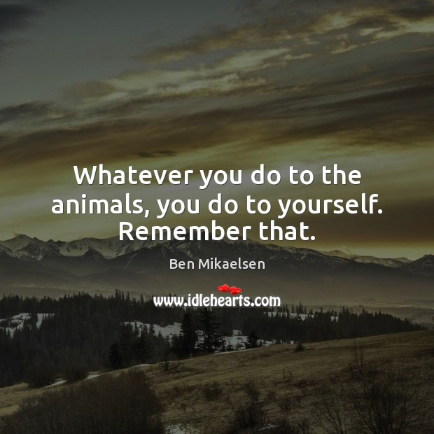 Image, Whatever you do to the animals, you do to yourself. Remember that.