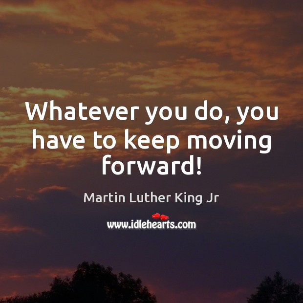 Whatever you do, you have to keep moving forward! Martin Luther King Jr Picture Quote