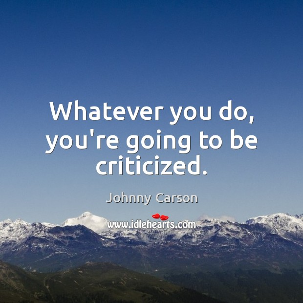 Whatever you do, you're going to be criticized. Johnny Carson Picture Quote