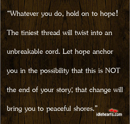 Whatever You Do, Hold On To Hope! The Tiniest Thread Will Twist Into….