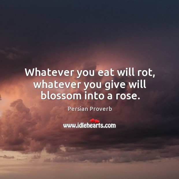 Whatever you eat will rot, whatever you give will blossom into a rose. Persian Proverbs Image