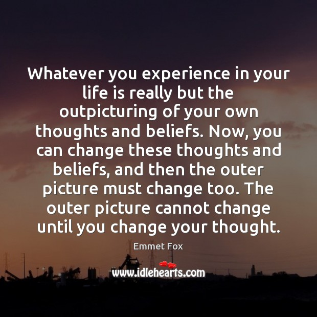 Whatever you experience in your life is really but the outpicturing of Emmet Fox Picture Quote