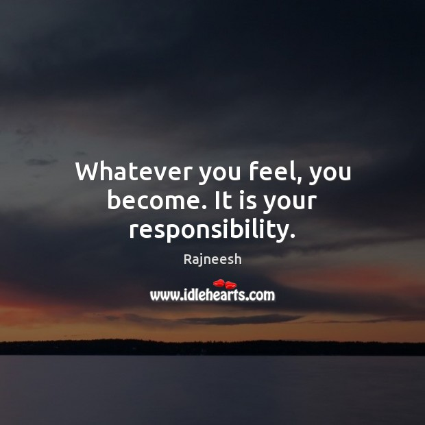Whatever you feel, you become. It is your responsibility. Image