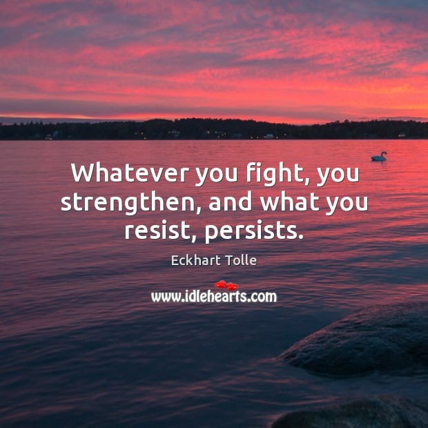 Whatever you fight, you strengthen, and what you resist, persists. Image