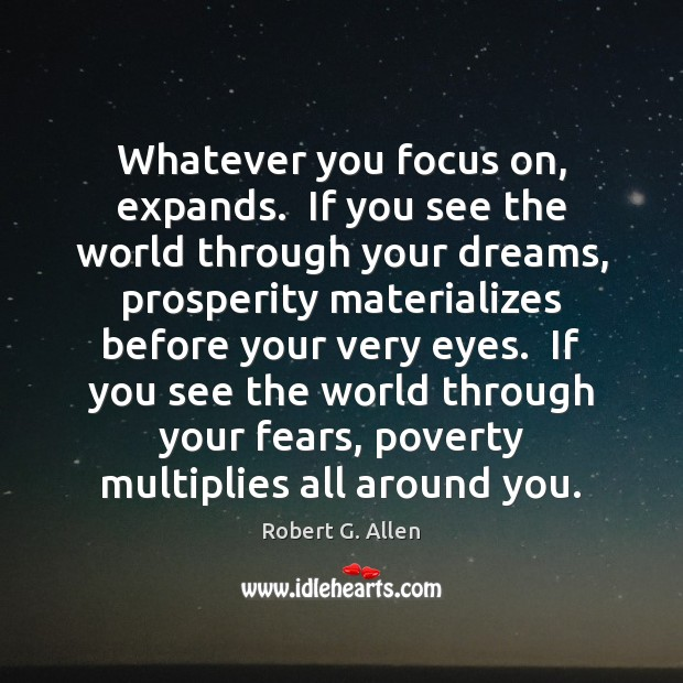 Whatever you focus on, expands.  If you see the world through your Image