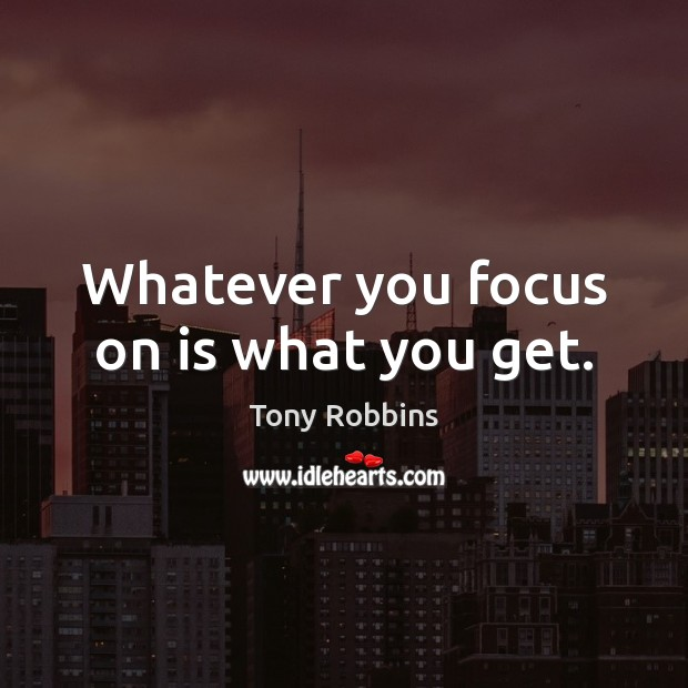 Whatever you focus on is what you get. Tony Robbins Picture Quote