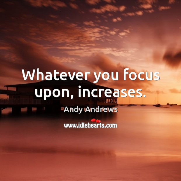 Image, Whatever you focus upon, increases.