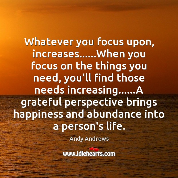 Image, Whatever you focus upon, increases……When you focus on the things you