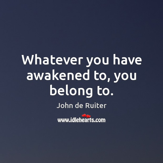 Image, Whatever you have awakened to, you belong to.