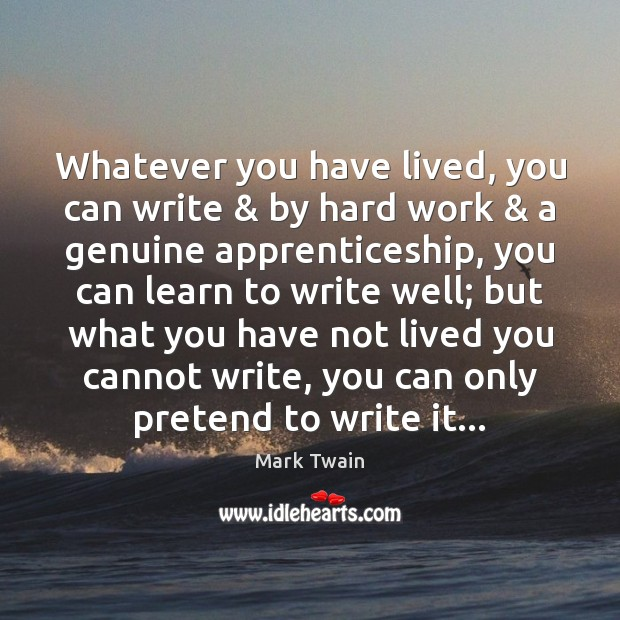 Image, Whatever you have lived, you can write & by hard work & a genuine